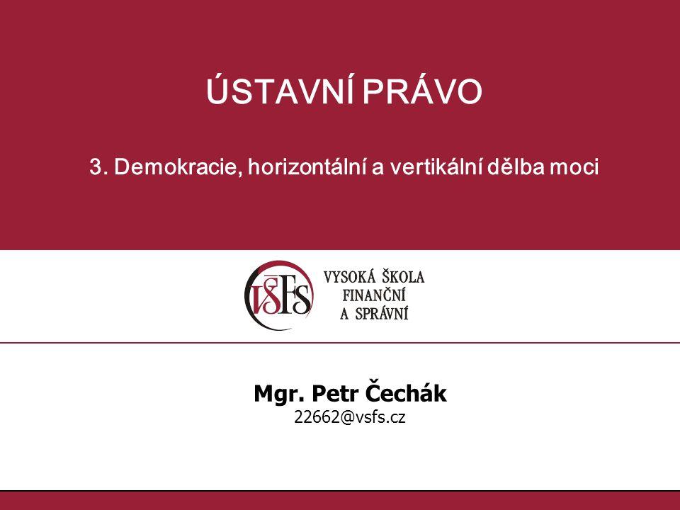 ÚSTAVNÍ PRÁVO 3. Demokracie, horizontální a vertikální dělba moci Mgr. Petr Čechák 22662@vsfs.cz