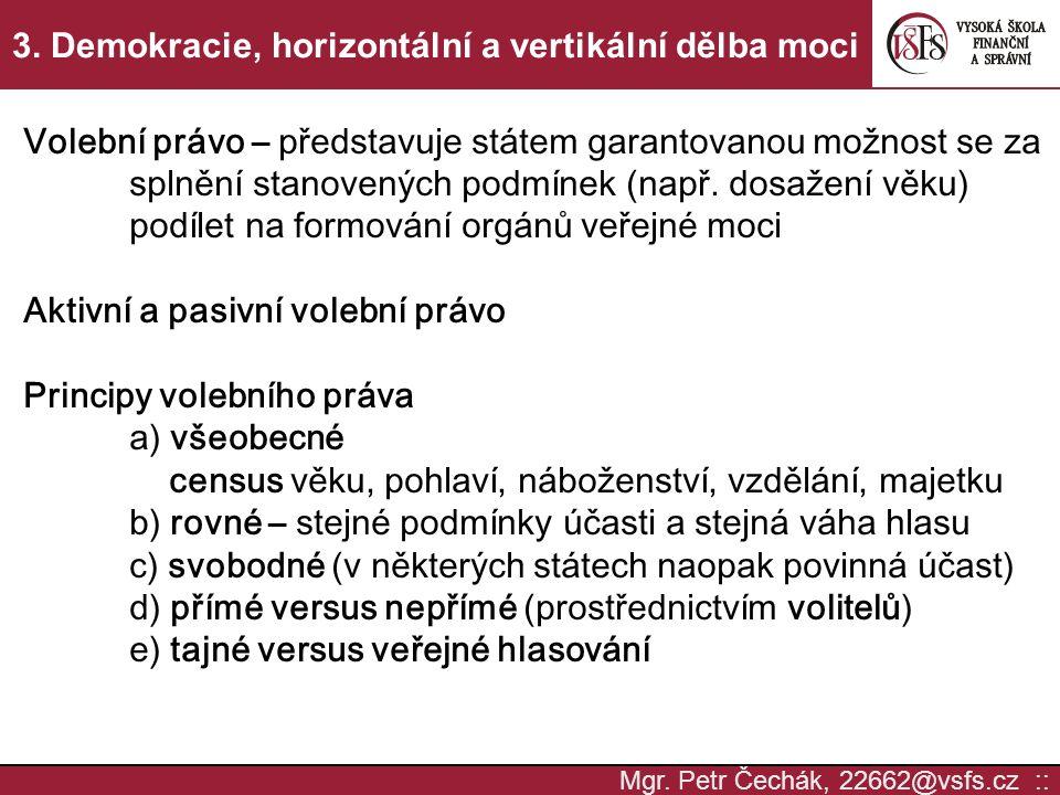 Mgr. Petr Čechák, 22662@vsfs.cz :: 3. Demokracie, horizontální a vertikální dělba moci Volební právo – představuje státem garantovanou možnost se za s
