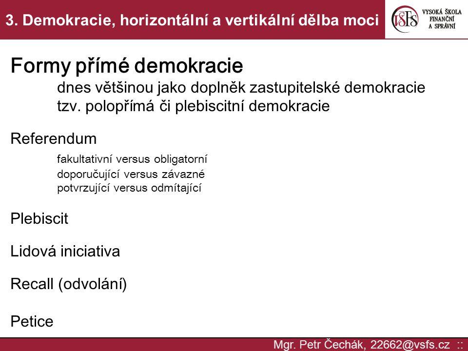Mgr. Petr Čechák, 22662@vsfs.cz :: 3. Demokracie, horizontální a vertikální dělba moci Formy přímé demokracie dnes většinou jako doplněk zastupitelské