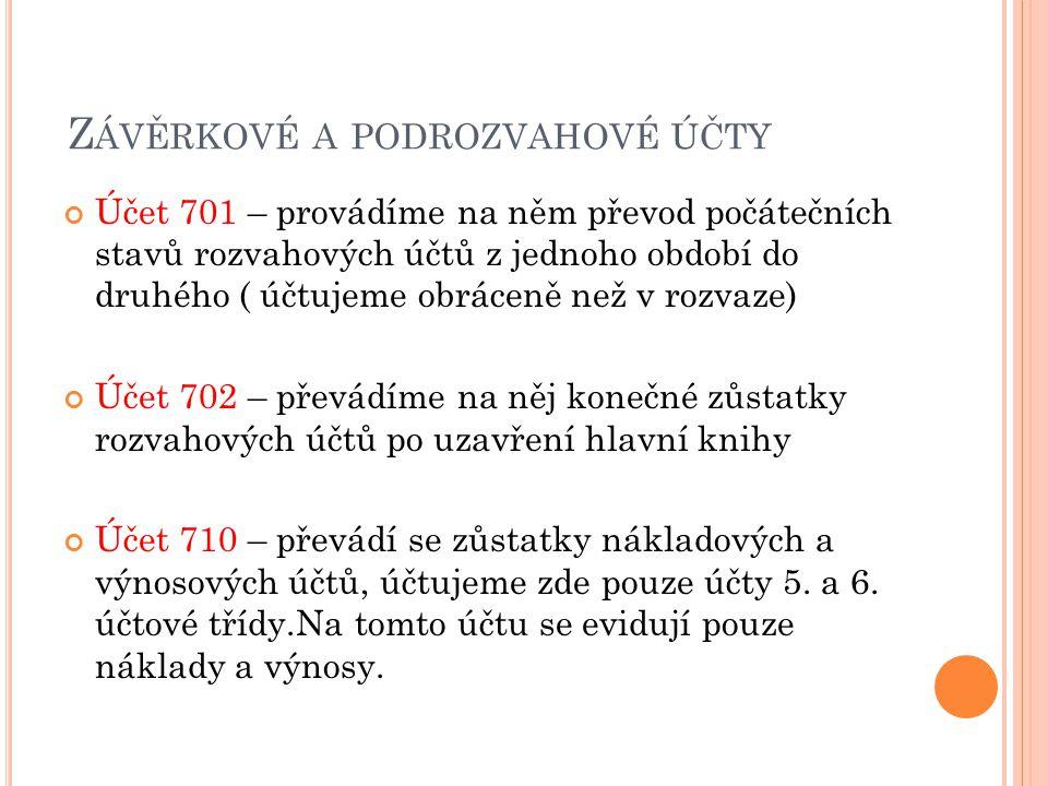 Z ÁVĚRKOVÉ A PODROZVAHOVÉ ÚČTY Účet 701 – provádíme na něm převod počátečních stavů rozvahových účtů z jednoho období do druhého ( účtujeme obráceně než v rozvaze) Účet 702 – převádíme na něj konečné zůstatky rozvahových účtů po uzavření hlavní knihy Účet 710 – převádí se zůstatky nákladových a výnosových účtů, účtujeme zde pouze účty 5.