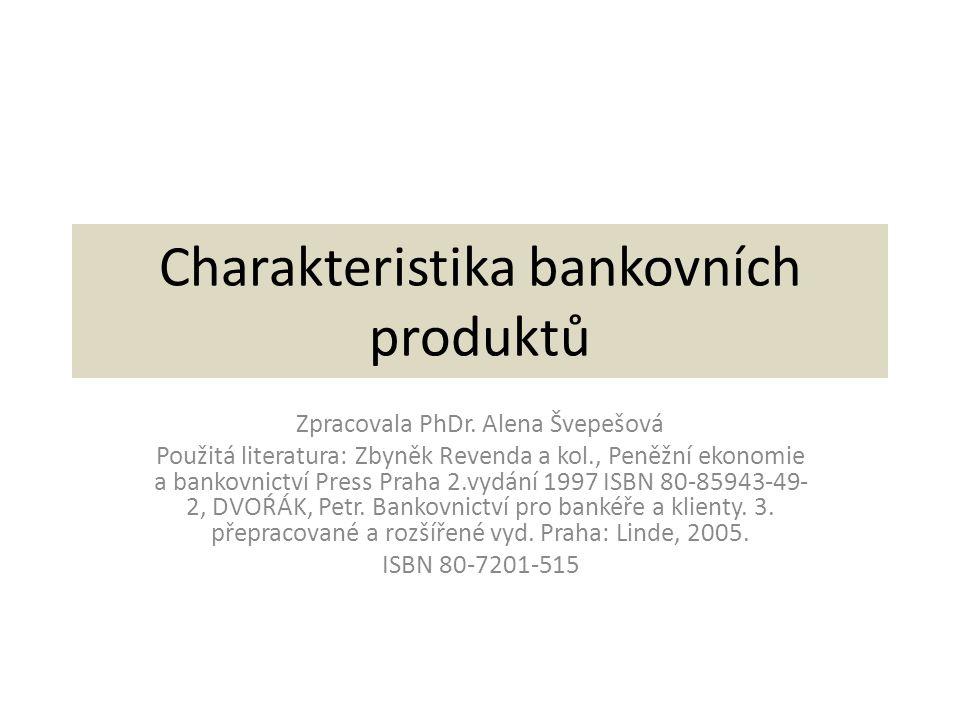 Charakteristika bankovních produktů Zpracovala PhDr. Alena Švepešová Použitá literatura: Zbyněk Revenda a kol., Peněžní ekonomie a bankovnictví Press