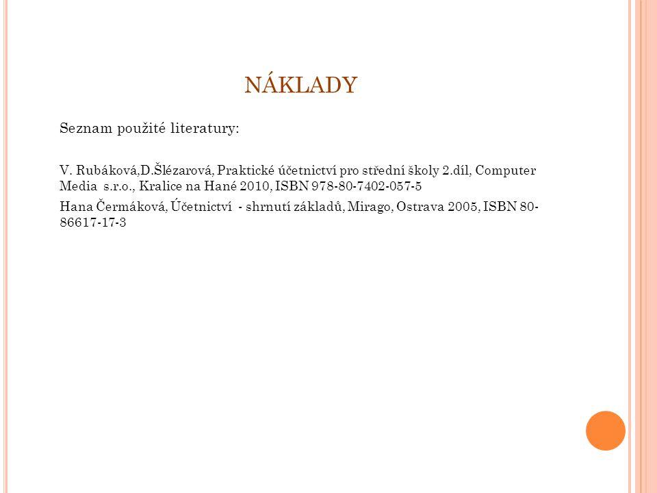 NÁKLADY Seznam použité literatury: V. Rubáková,D.Šlézarová, Praktické účetnictví pro střední školy 2.díl, Computer Media s.r.o., Kralice na Hané 2010,