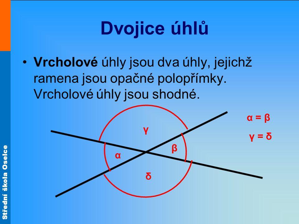 Střední škola Oselce Dvojice úhlů Vrcholové úhly jsou dva úhly, jejichž ramena jsou opačné polopřímky. Vrcholové úhly jsou shodné. δ γ β α γ = δ α = β