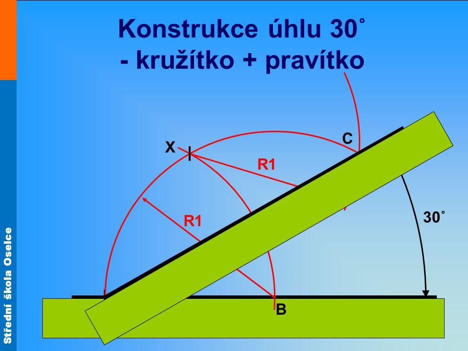 Střední škola Oselce Konstrukce úhlu 30˚ - kružítko + pravítko A X B R1 30˚ C R1