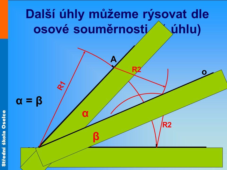 Střední škola Oselce Další úhly můžeme rýsovat dle osové souměrnosti (½ úhlu) V R1 B A R2 o α = β β α
