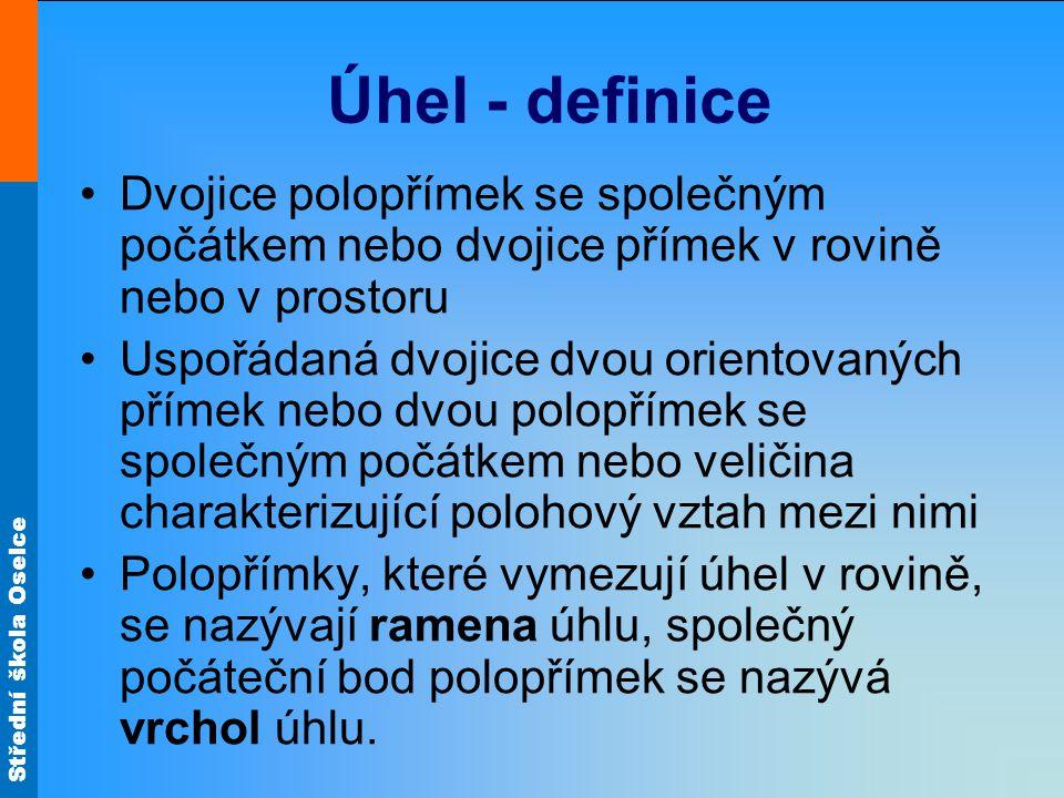 Střední škola Oselce Úhel - definice Dvojice polopřímek se společným počátkem nebo dvojice přímek v rovině nebo v prostoru Uspořádaná dvojice dvou ori