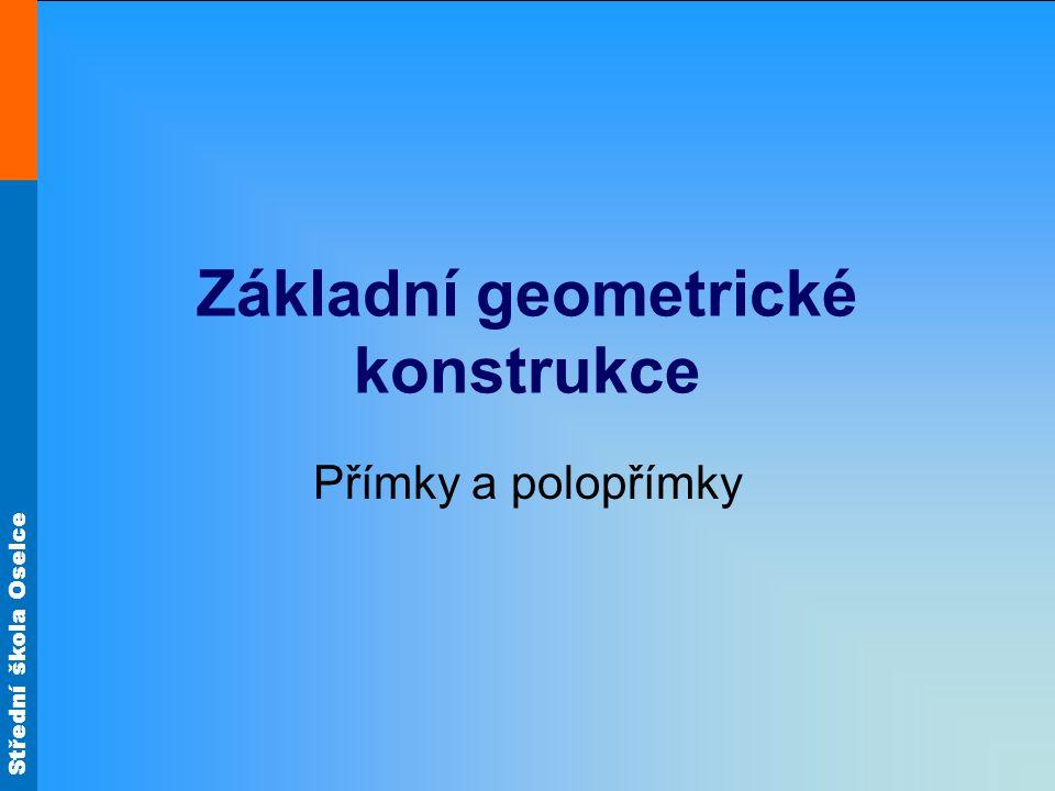Střední škola Oselce Základní geometrické konstrukce Přímky a polopřímky