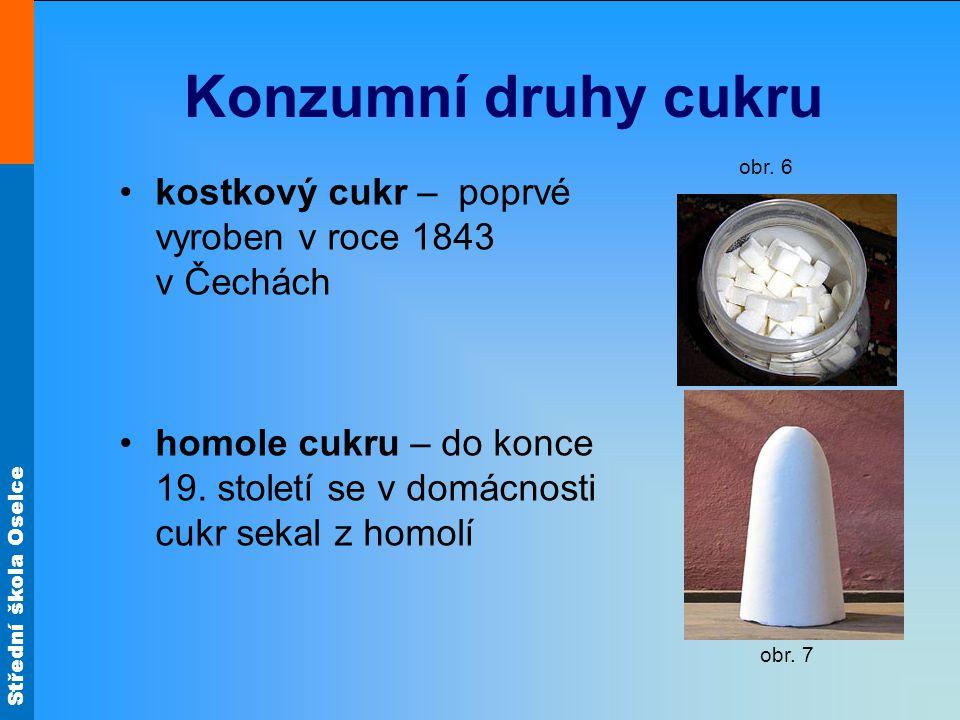 Střední škola Oselce Konzumní druhy cukru kostkový cukr – poprvé vyroben v roce 1843 v Čechách homole cukru – do konce 19. století se v domácnosti cuk