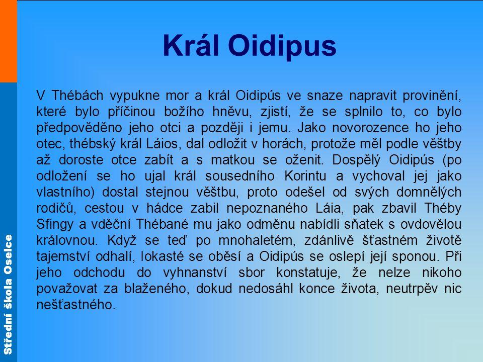 Střední škola Oselce Král Oidipus V Thébách vypukne mor a král Oidipús ve snaze napravit provinění, které bylo příčinou božího hněvu, zjistí, že se splnilo to, co bylo předpověděno jeho otci a později i jemu.