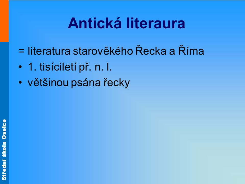 Střední škola Oselce Antická literaura = literatura starověkého Řecka a Říma 1. tisíciletí př. n. l. většinou psána řecky