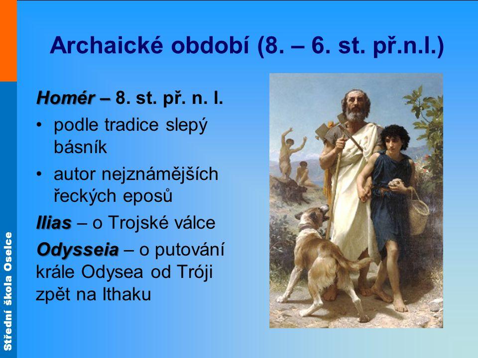 Střední škola Oselce Archaické období (8. – 6. st. př.n.l.) Homér – Homér – 8. st. př. n. l. podle tradice slepý básník autor nejznámějších řeckých ep