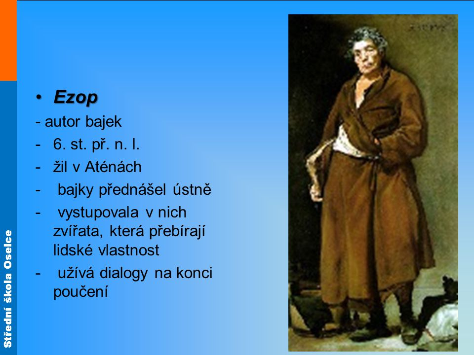 Střední škola Oselce EzopEzop - autor bajek -6. st. př. n. l. -žil v Aténách - bajky přednášel ústně - vystupovala v nich zvířata, která přebírají lid