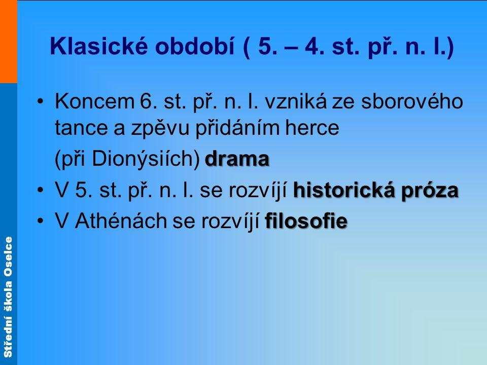 Střední škola Oselce Klasické období ( 5. – 4. st. př. n. l.) Koncem 6. st. př. n. l. vzniká ze sborového tance a zpěvu přidáním herce drama (při Dion