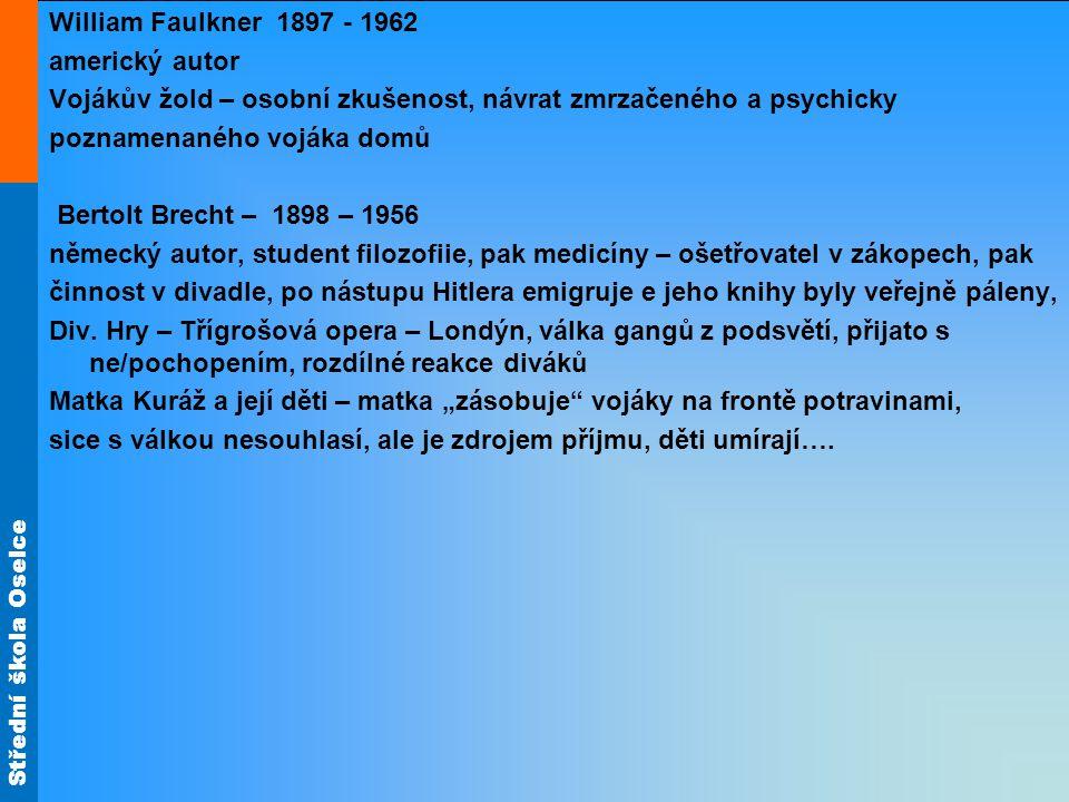 Střední škola Oselce William Faulkner 1897 - 1962 americký autor Vojákův žold – osobní zkušenost, návrat zmrzačeného a psychicky poznamenaného vojáka domů Bertolt Brecht – 1898 – 1956 německý autor, student filozofiie, pak medicíny – ošetřovatel v zákopech, pak činnost v divadle, po nástupu Hitlera emigruje e jeho knihy byly veřejně páleny, Div.
