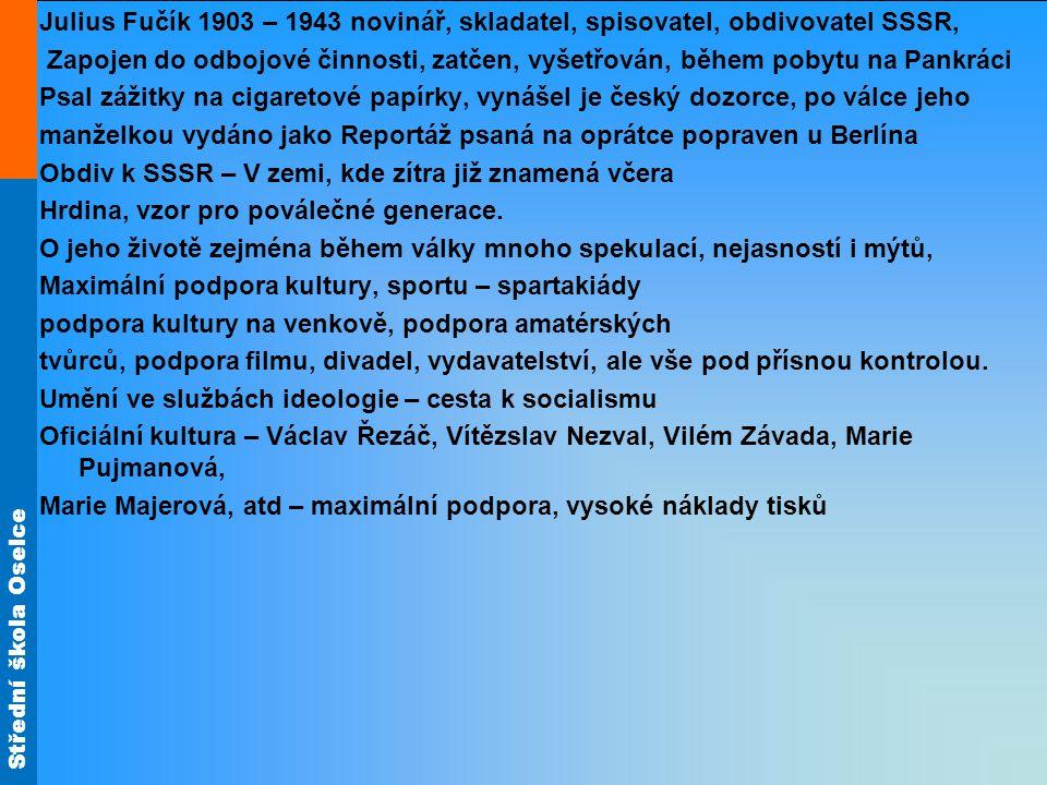 Střední škola Oselce Julius Fučík 1903 – 1943 novinář, skladatel, spisovatel, obdivovatel SSSR, Zapojen do odbojové činnosti, zatčen, vyšetřován, během pobytu na Pankráci Psal zážitky na cigaretové papírky, vynášel je český dozorce, po válce jeho manželkou vydáno jako Reportáž psaná na oprátce popraven u Berlína Obdiv k SSSR – V zemi, kde zítra již znamená včera Hrdina, vzor pro poválečné generace.