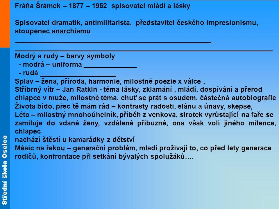 Střední škola Oselce Fráňa Šrámek – 1877 – 1952 spisovatel mládí a lásky Spisovatel dramatik, antimilitarista, představitel českého impresionismu, stoupenec anarchismu ___________________________________________________ ___________________________________________________________________ Modrý a rudý – barvy symboly - modrá – uniforma ______________ - rudá ____________________ Splav – žena, příroda, harmonie, milostné poezie x válce, Stříbrný vítr – Jan Ratkin - téma lásky, zklamání, mládí, dospívání a přerod chlapce v muže, milostné téma, chuť se prát s osudem, částečná autobiografie Života bído, přec tě mám rád – kontrasty radosti, elánu a únavy, skepse, Léto – milostný mnohoúhelník, příběh z venkova, sirotek vyrůstající na faře se zamiluje do vdané ženy, vzdálené příbuzné, ona však volí jiného milence, chlapec nachází štěstí u kamarádky z dětství Měsíc na řekou – generační problém, mladí prožívají to, co před lety generace rodičů, konfrontace při setkání bývalých spolužáků….