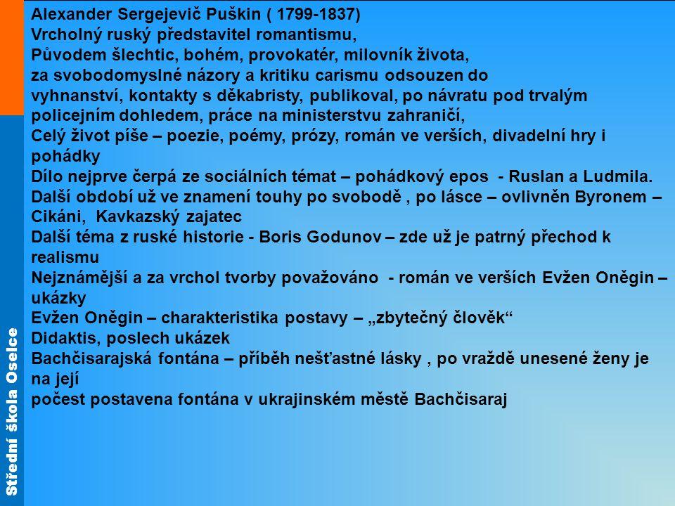 Střední škola Oselce Alexander Sergejevič Puškin ( 1799-1837) Vrcholný ruský představitel romantismu, Původem šlechtic, bohém, provokatér, milovník ži