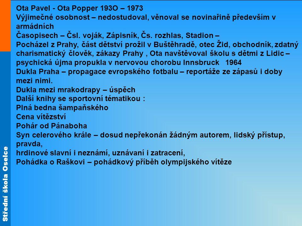 Střední škola Oselce Ota Pavel - Ota Popper 193O – 1973 Výjimečné osobnost – nedostudoval, věnoval se novinařině především v armádních Časopisech – Čsl.