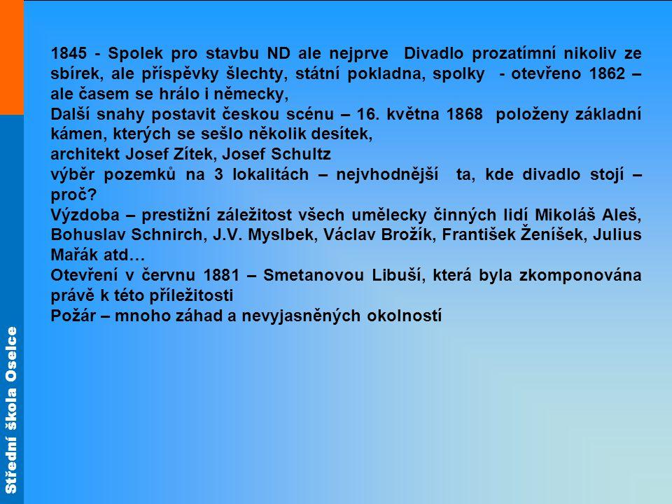 Střední škola Oselce 1845 - Spolek pro stavbu ND ale nejprve Divadlo prozatímní nikoliv ze sbírek, ale příspěvky šlechty, státní pokladna, spolky - otevřeno 1862 – ale časem se hrálo i německy, Další snahy postavit českou scénu – 16.