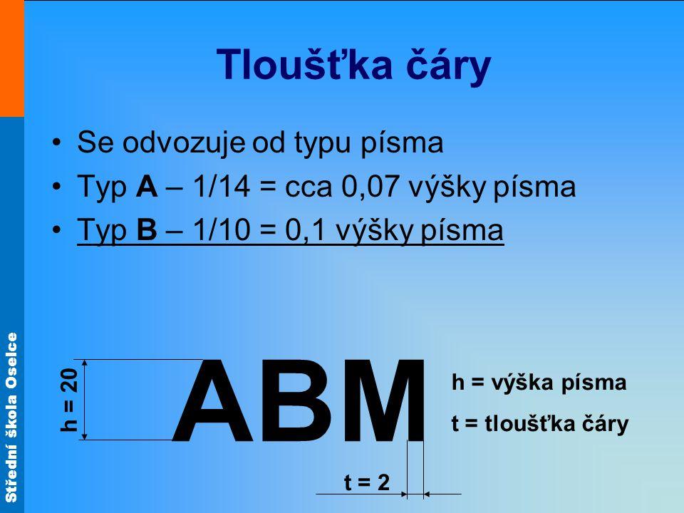 Střední škola Oselce Tloušťka čáry Se odvozuje od typu písma Typ A – 1/14 = cca 0,07 výšky písma Typ B – 1/10 = 0,1 výšky písma h = výška písma t = tl