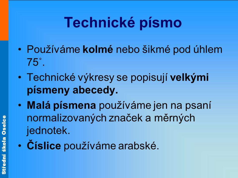 Střední škola Oselce Technické písmo Používáme kolmé nebo šikmé pod úhlem 75˚. Technické výkresy se popisují velkými písmeny abecedy. Malá písmena pou