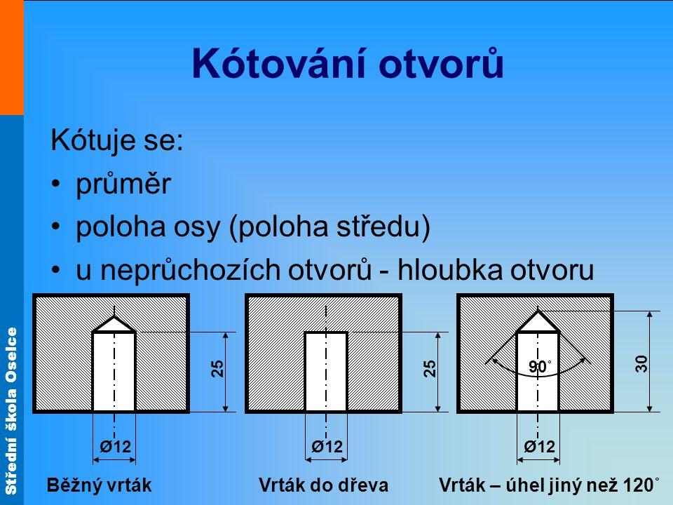 Střední škola Oselce Kótování otvorů Kótuje se: průměr poloha osy (poloha středu) u neprůchozích otvorů - hloubka otvoru Ø12 25 Ø12 25 Ø12 30 90˚ Běžn