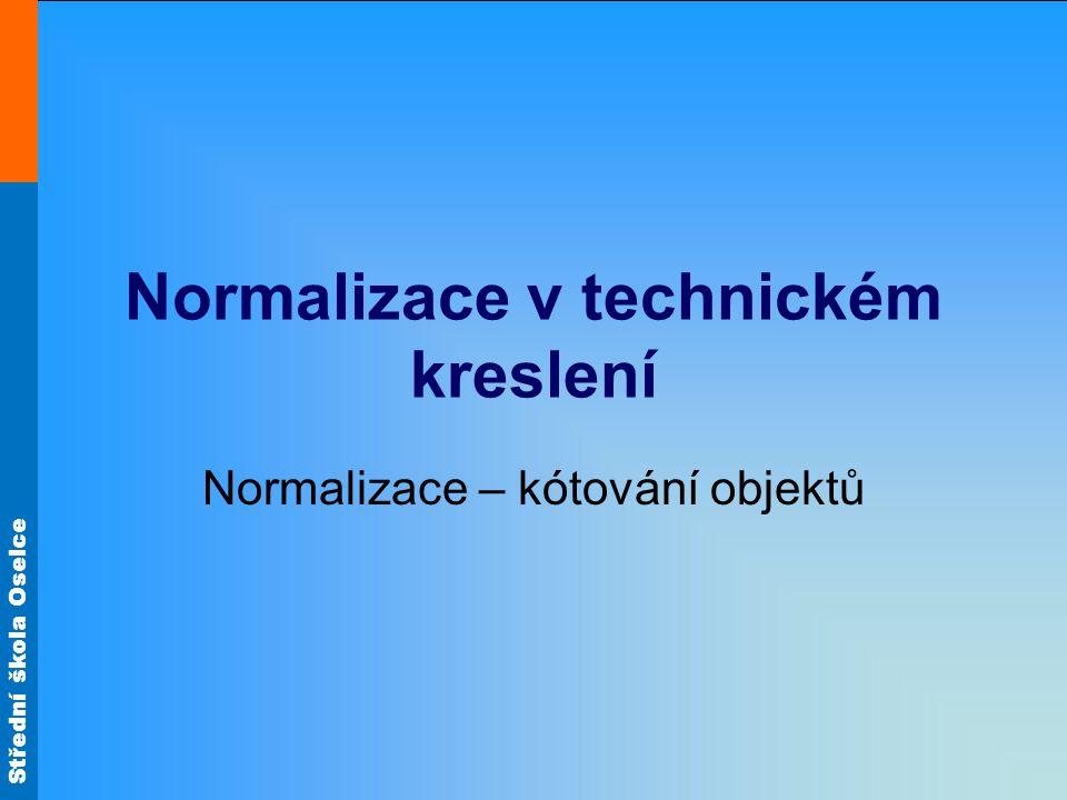 Střední škola Oselce Normalizace v technickém kreslení Normalizace – kótování objektů