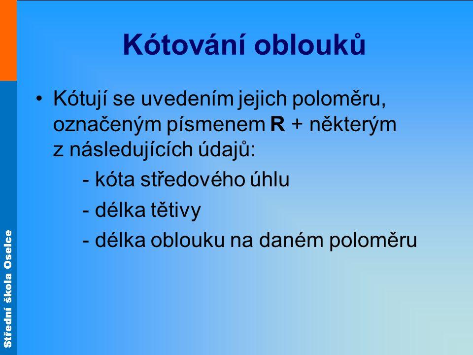 Střední škola Oselce Kótování oblouků Kótují se uvedením jejich poloměru, označeným písmenem R + některým z následujících údajů: - kóta středového úhl