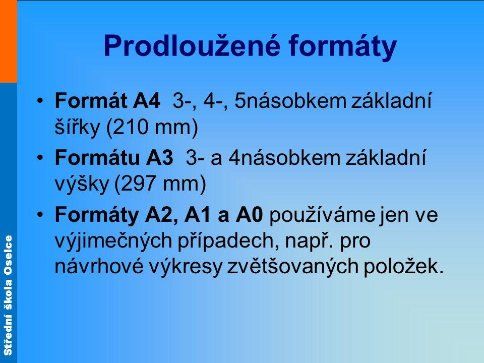 Střední škola Oselce Prodloužené formáty Formát A4 3-, 4-, 5násobkem základní šířky (210 mm) Formátu A3 3- a 4násobkem základní výšky (297 mm) Formáty A2, A1 a A0 používáme jen ve výjimečných případech, např.