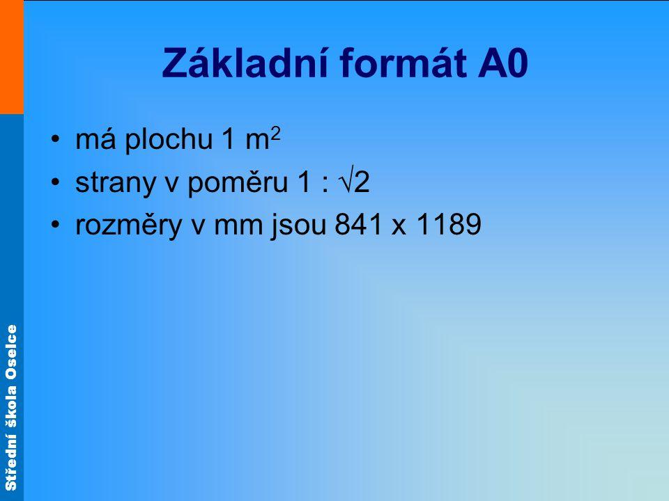 Střední škola Oselce Základní formát A0 má plochu 1 m 2 strany v poměru 1 : √2 rozměry v mm jsou 841 x 1189
