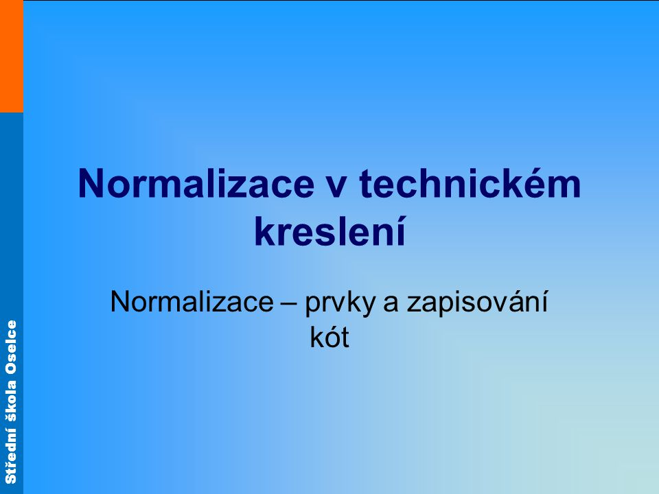 Střední škola Oselce Normalizace v technickém kreslení Normalizace – prvky a zapisování kót