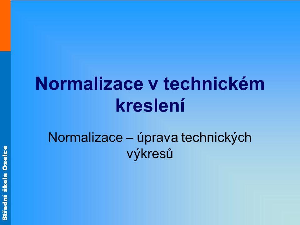 Střední škola Oselce Normalizace v technickém kreslení Normalizace – úprava technických výkresů