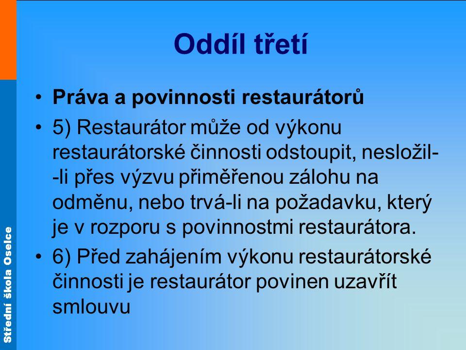 Střední škola Oselce Oddíl třetí Práva a povinnosti restaurátorů 5) Restaurátor může od výkonu restaurátorské činnosti odstoupit, nesložil- -li přes výzvu přiměřenou zálohu na odměnu, nebo trvá-li na požadavku, který je v rozporu s povinnostmi restaurátora.