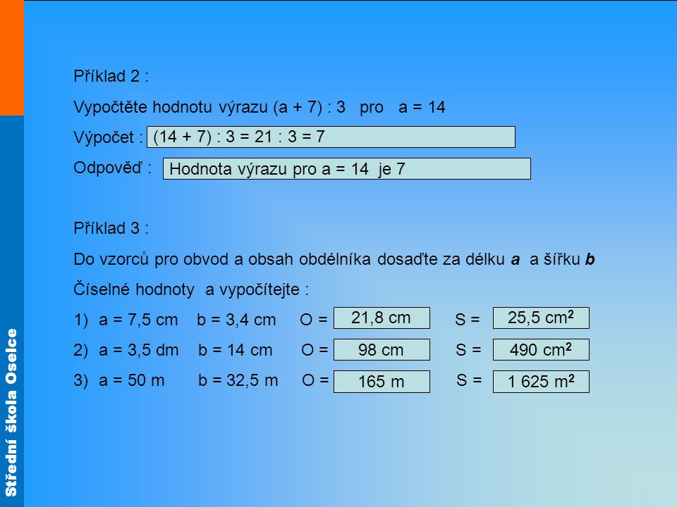 Střední škola Oselce Příklad 2 : Vypočtěte hodnotu výrazu (a + 7) : 3 pro a = 14 Výpočet : Odpověď : Příklad 3 : Do vzorců pro obvod a obsah obdélníka dosaďte za délku a a šířku b Číselné hodnoty a vypočítejte : 1)a = 7,5 cm b = 3,4 cm O = S = 2)a = 3,5 dm b = 14 cm O = S = 3)a = 50 m b = 32,5 m O = S = 21,8 cm 98 cm 25,5 cm 2 165 m 490 cm 2 1 625 m 2 (14 + 7) : 3 = 21 : 3 = 7 Hodnota výrazu pro a = 14 je 7