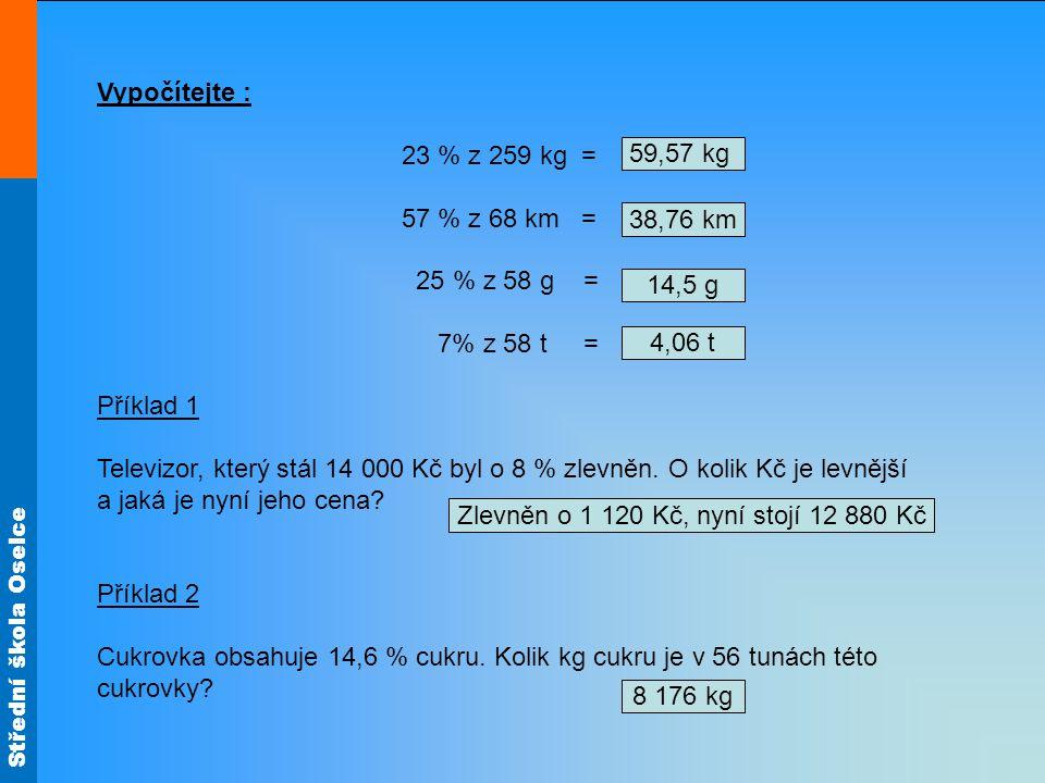 Střední škola Oselce Vypočítejte : 23 % z 259 kg = 57 % z 68 km = 25 % z 58 g = 7% z 58 t = Příklad 1 Televizor, který stál 14 000 Kč byl o 8 % zlevněn.
