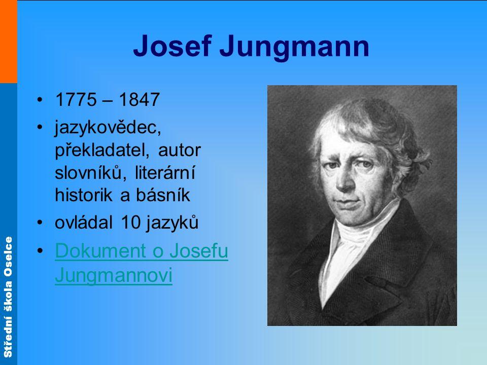 Střední škola Oselce Josef Jungmann 1775 – 1847 jazykovědec, překladatel, autor slovníků, literární historik a básník ovládal 10 jazyků Dokument o Jos