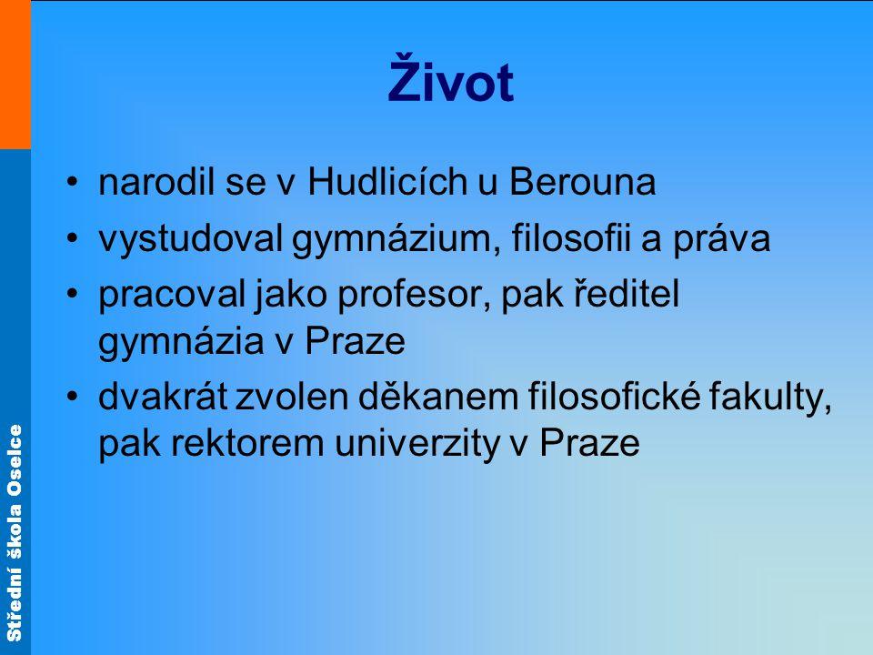 Střední škola Oselce Život narodil se v Hudlicích u Berouna vystudoval gymnázium, filosofii a práva pracoval jako profesor, pak ředitel gymnázia v Pra