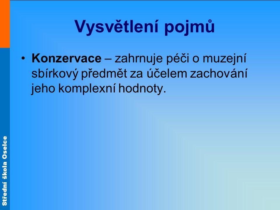 Střední škola Oselce Vysvětlení pojmů Konzervace – zahrnuje péči o muzejní sbírkový předmět za účelem zachování jeho komplexní hodnoty.