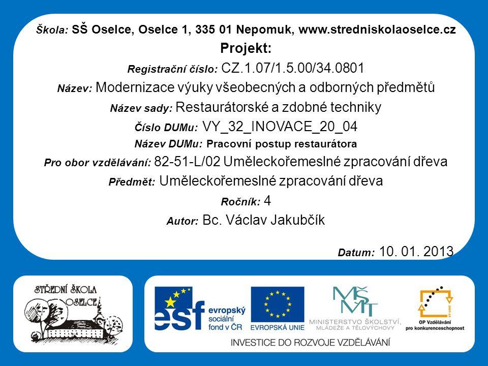 Střední škola Oselce Škola: SŠ Oselce, Oselce 1, 335 01 Nepomuk, www.stredniskolaoselce.cz Projekt: Registrační číslo: CZ.1.07/1.5.00/34.0801 Název: Modernizace výuky všeobecných a odborných předmětů Název sady: Restaurátorské a zdobné techniky Číslo DUMu: VY_32_INOVACE_20_04 Název DUMu: Pracovní postup restaurátora Pro obor vzdělávání: 82-51-L/02 Uměleckořemeslné zpracování dřeva Předmět: Uměleckořemeslné zpracování dřeva Ročník: 4 Autor: Bc.