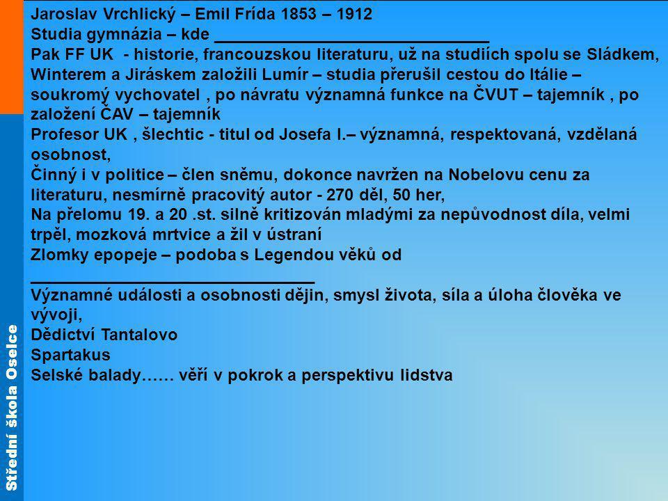 Střední škola Oselce Jaroslav Vrchlický – Emil Frída 1853 – 1912 Studia gymnázia – kde ______________________________ Pak FF UK - historie, francouzsk