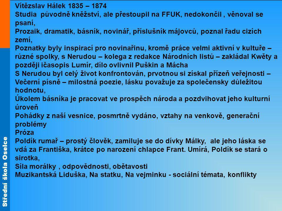 Střední škola Oselce Vítězslav Hálek 1835 – 1874 Studia původně kněžství, ale přestoupil na FFUK, nedokončil, věnoval se psaní, Prozaik, dramatik, bás