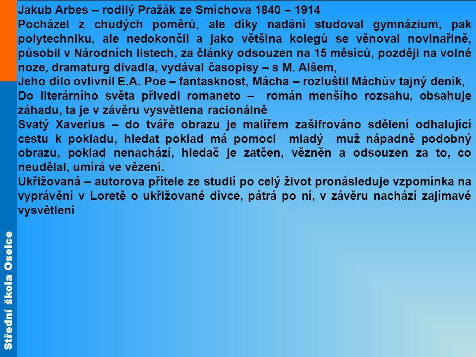 Střední škola Oselce Jakub Arbes – rodilý Pražák ze Smíchova 1840 – 1914 Pocházel z chudých poměrů, ale díky nadání studoval gymnázium, pak polytechni