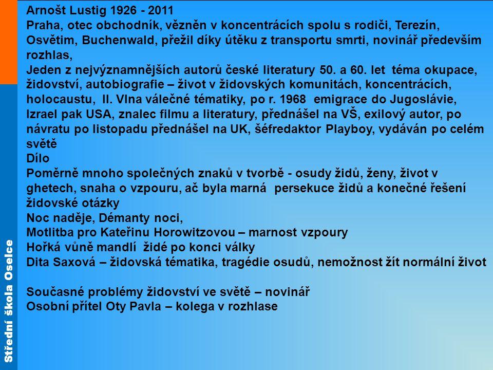 Střední škola Oselce Arnošt Lustig 1926 - 2011 Praha, otec obchodník, vězněn v koncentrácích spolu s rodiči, Terezín, Osvětim, Buchenwald, přežil díky