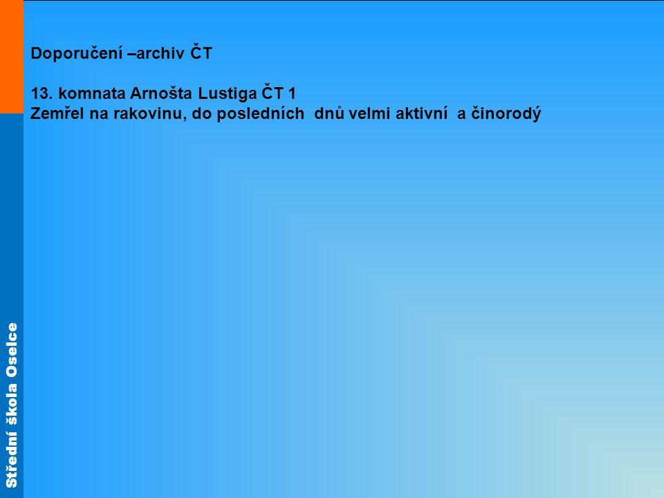 Střední škola Oselce Doporučení –archiv ČT 13. komnata Arnošta Lustiga ČT 1 Zemřel na rakovinu, do posledních dnů velmi aktivní a činorodý