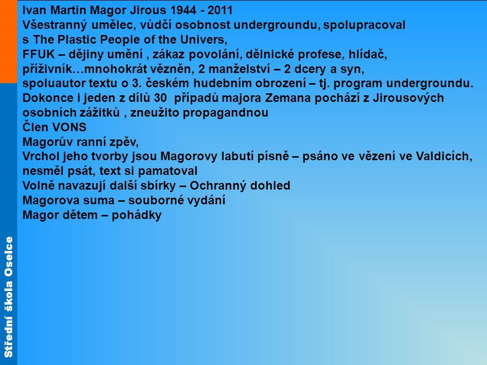 Střední škola Oselce Ivan Martin Magor Jirous 1944 - 2011 Všestranný umělec, vůdčí osobnost undergroundu, spolupracoval s The Plastic People of the Un