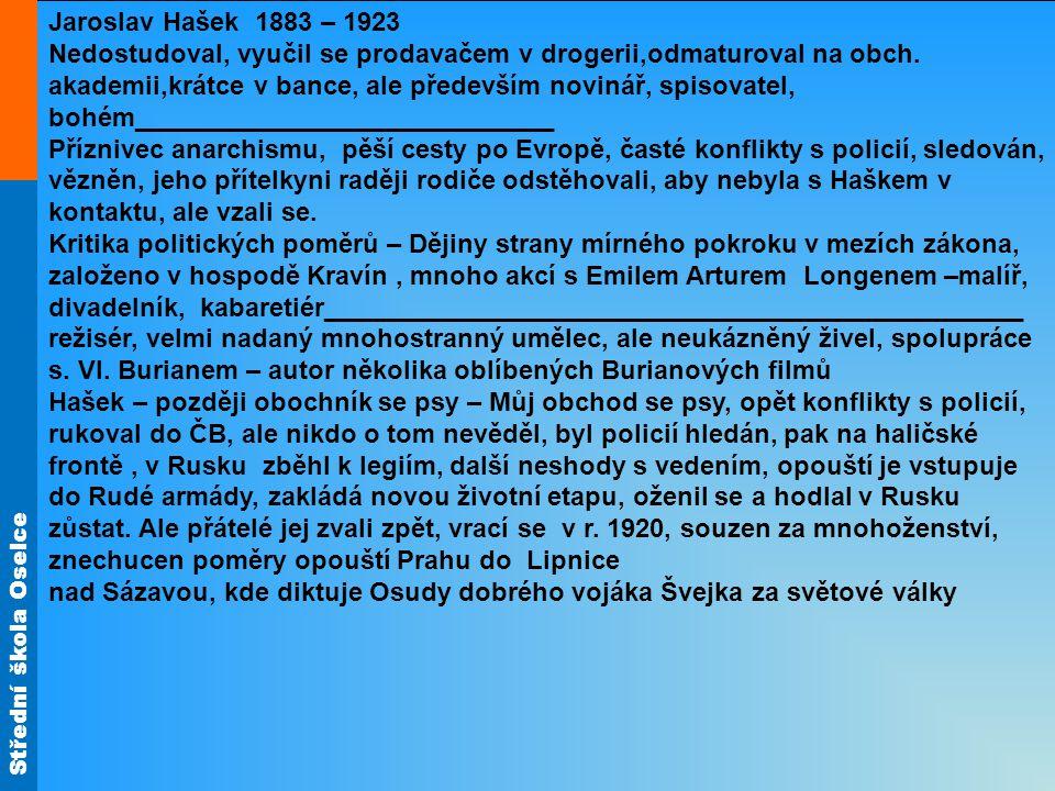 Střední škola Oselce Jaroslav Hašek 1883 – 1923 Nedostudoval, vyučil se prodavačem v drogerii,odmaturoval na obch. akademii,krátce v bance, ale předev