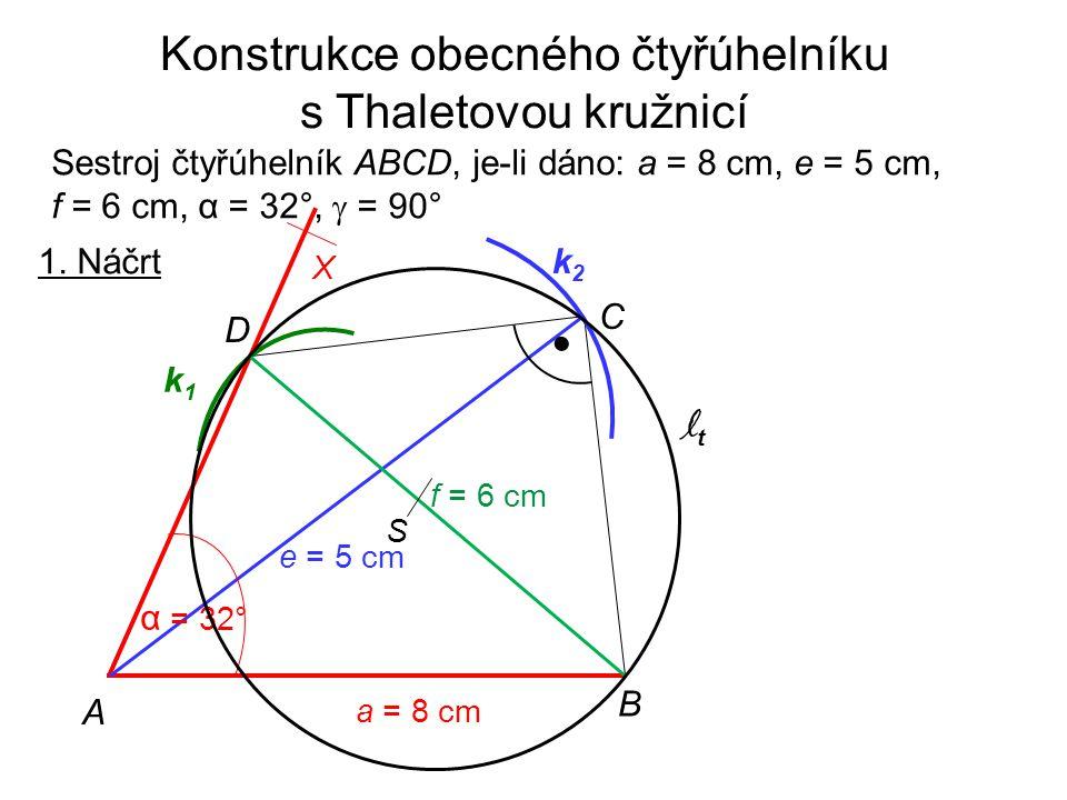 1. Náčrt a = 8 cm A B C D X k1k1 e = 5 cm k2k2 f = 6 cm Konstrukce obecného čtyřúhelníku s Thaletovou kružnicí Sestroj čtyřúhelník ABCD, je-li dáno: a