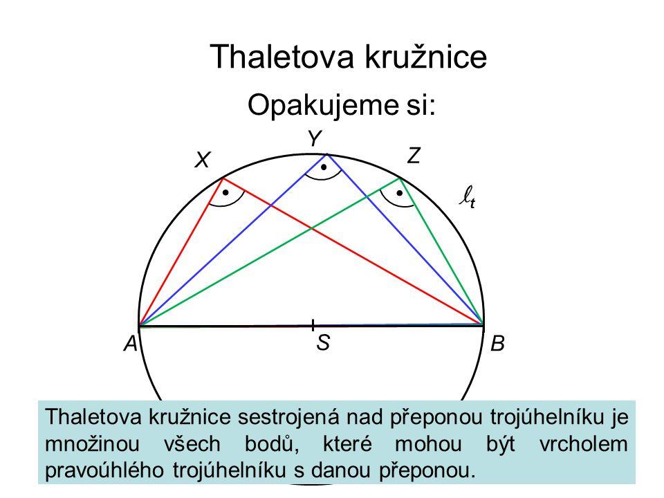 Thaletova kružnice Opakujeme si: ltlt AB S X Y Z Thaletova kružnice sestrojená nad přeponou trojúhelníku je množinou všech bodů, které mohou být vrcholem pravoúhlého trojúhelníku s danou přeponou.