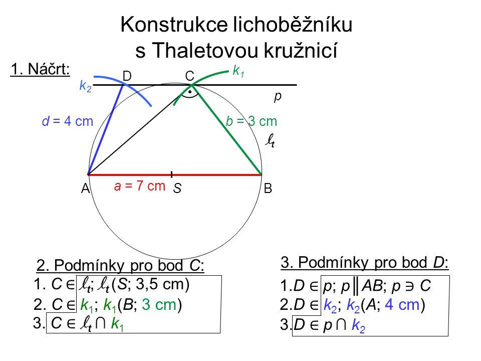 Konstrukce lichoběžníku s Thaletovou kružnicí 1. Náčrt: 2. Podmínky pro bod C: 1. C ∈ l t ; l t (S; 3,5 cm) 2. C ∈ k 1 ; k 1 (B; 3 cm) 3. C ∈ l t ∩ k