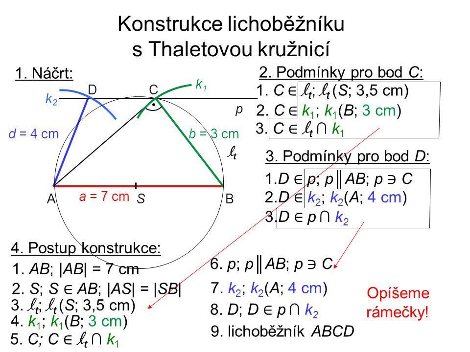 Konstrukce lichoběžníku s Thaletovou kružnicí 1. Náčrt: 4. Postup konstrukce: 1. AB; |AB| = 7 cm 3. l t ; l t (S; 3,5 cm) 2. S; S ∈ AB; |AS| = |SB| 4.